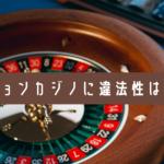 ベラジョンカジノに違法性はある?危険ではない理由と危険なカジノの特徴を解説
