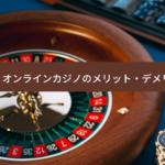 【体験してわかった】オンラインカジノのメリット・デメリット10個