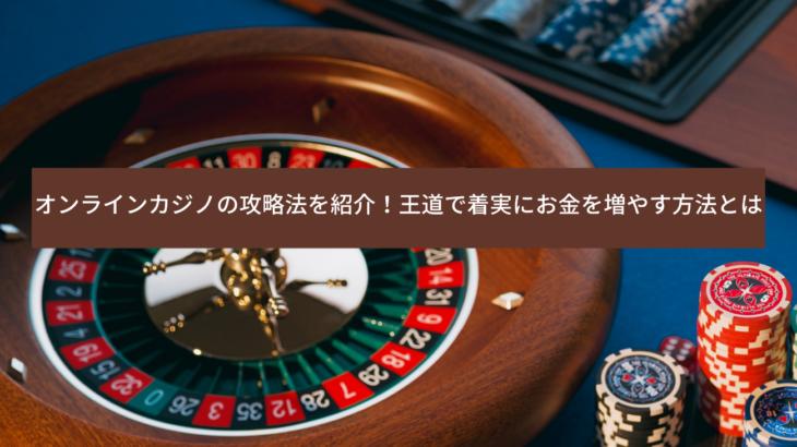 オンラインカジノの攻略法を紹介!王道で着実にお金を増やす方法とは